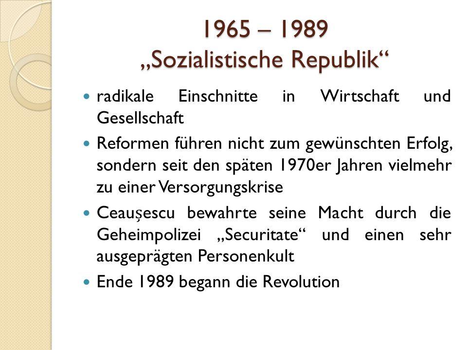 """1965 – 1989 """"Sozialistische Republik radikale Einschnitte in Wirtschaft und Gesellschaft Reformen führen nicht zum gewünschten Erfolg, sondern seit den späten 1970er Jahren vielmehr zu einer Versorgungskrise Ceauescu bewahrte seine Macht durch die Geheimpolizei """"Securitate und einen sehr ausgeprägten Personenkult Ende 1989 begann die Revolution"""