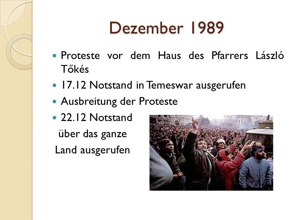 Dezember 1989 Proteste vor dem Haus des Pfarrers László Tőkés 17.12 Notstand in Temeswar ausgerufen Ausbreitung der Proteste 22.12 Notstand über das ganze Land ausgerufen