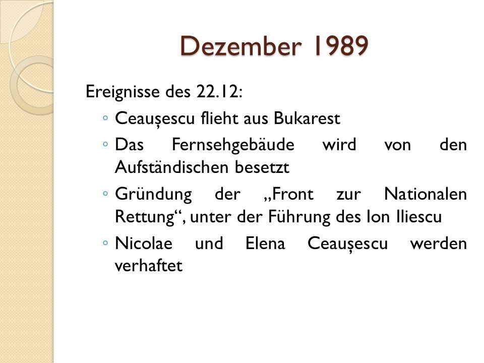 """Dezember 1989 Ereignisse des 22.12: ◦ Ceauşescu flieht aus Bukarest ◦ Das Fernsehgebäude wird von den Aufständischen besetzt ◦ Gründung der """"Front zur Nationalen Rettung , unter der Führung des Ion Iliescu ◦ Nicolae und Elena Ceauşescu werden verhaftet"""