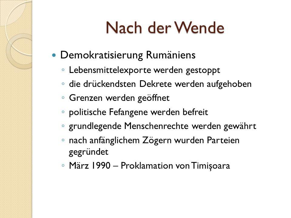 Nach der Wende Demokratisierung Rumäniens ◦ Lebensmittelexporte werden gestoppt ◦ die drückendsten Dekrete werden aufgehoben ◦ Grenzen werden geöffnet ◦ politische Fefangene werden befreit ◦ grundlegende Menschenrechte werden gewährt ◦ nach anfänglichem Zögern wurden Parteien gegründet ◦ März 1990 – Proklamation von Timişoara