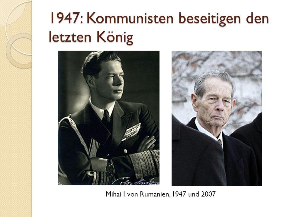 1947: Kommunisten beseitigen den letzten König Mihai I von Rumänien, 1947 und 2007