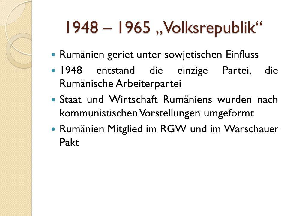 """1948 – 1965 """"Volksrepublik Rumänien geriet unter sowjetischen Einfluss 1948 entstand die einzige Partei, die Rumänische Arbeiterpartei Staat und Wirtschaft Rumäniens wurden nach kommunistischen Vorstellungen umgeformt Rumänien Mitglied im RGW und im Warschauer Pakt"""