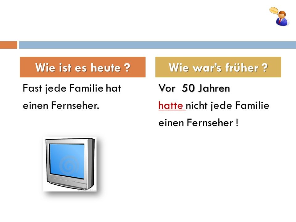 Fast jede Familie hat einen Fernseher.Vor 50 Jahren hatte nicht jede Familie einen Fernseher .