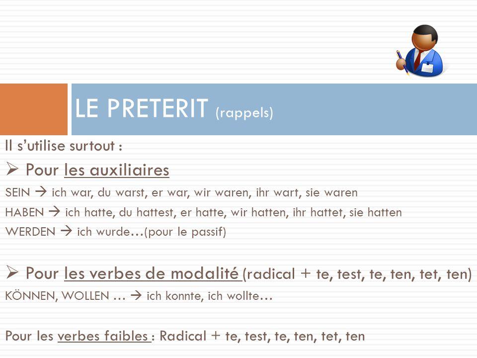 Il s'utilise surtout :  Pour les auxiliaires SEIN  ich war, du warst, er war, wir waren, ihr wart, sie waren HABEN  ich hatte, du hattest, er hatte, wir hatten, ihr hattet, sie hatten WERDEN  ich wurde…(pour le passif)  Pour les verbes de modalité (radical + te, test, te, ten, tet, ten) KÖNNEN, WOLLEN …  ich konnte, ich wollte… Pour les verbes faibles : Radical + te, test, te, ten, tet, ten LE PRETERIT (rappels)