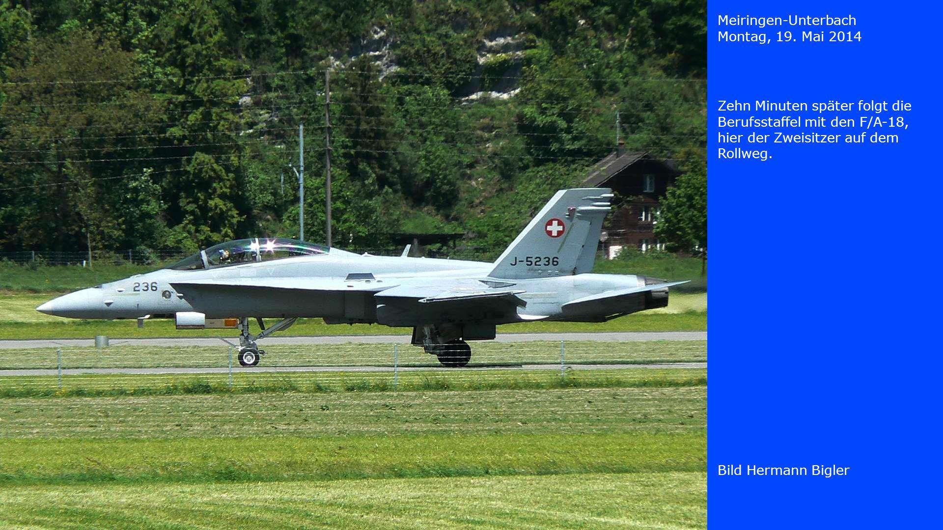 Meiringen-Unterbach Montag, 19. Mai 2014 Bild Hermann Bigler Zehn Minuten später folgt die Berufsstaffel mit den F/A-18, hier der Zweisitzer auf dem R