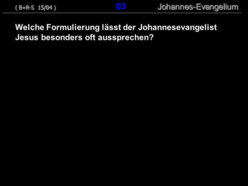 Welche Formulierung lässt der Johannesevangelist Jesus besonders oft aussprechen? ( B+R-S 15/04 ) Johannes-Evangelium ( B+R-S 15/04 ) 03 Johannes-Evan