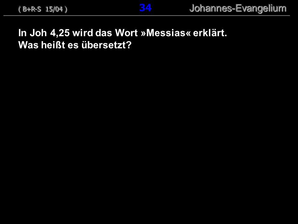 In Joh 4,25 wird das Wort »Messias« erklärt. Was heißt es übersetzt? ( B+R-S 15/04 ) Johannes-Evangelium ( B+R-S 15/04 ) 34 Johannes-Evangelium