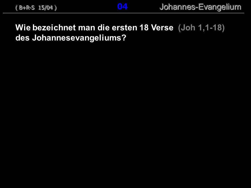 Wie bezeichnet man die ersten 18 Verse (Joh 1,1-18) des Johannesevangeliums? ( B+R-S 15/04 ) Johannes-Evangelium ( B+R-S 15/04 ) 04 Johannes-Evangeliu
