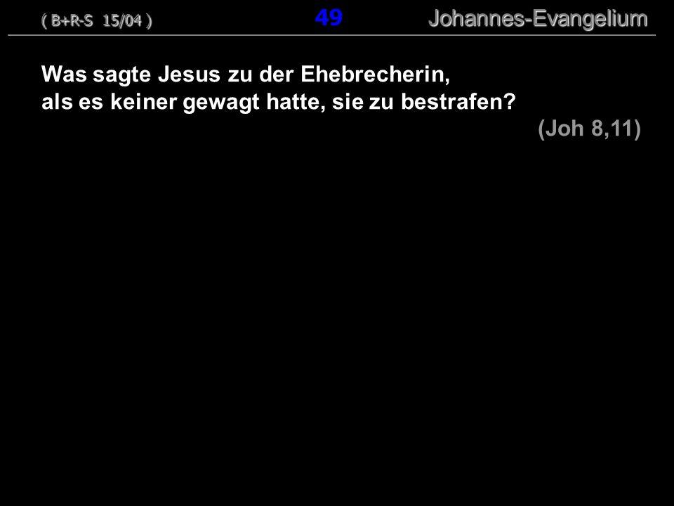 Was sagte Jesus zu der Ehebrecherin, als es keiner gewagt hatte, sie zu bestrafen? (Joh 8,11) ( B+R-S 15/04 ) Johannes-Evangelium ( B+R-S 15/04 ) 49 J