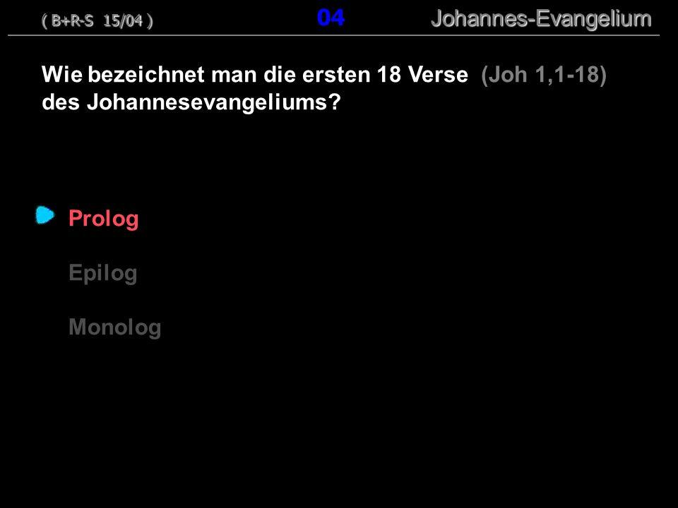 Prolog Epilog Monolog Wie bezeichnet man die ersten 18 Verse (Joh 1,1-18) des Johannesevangeliums? ( B+R-S 15/04 ) Johannes-Evangelium ( B+R-S 15/04 )