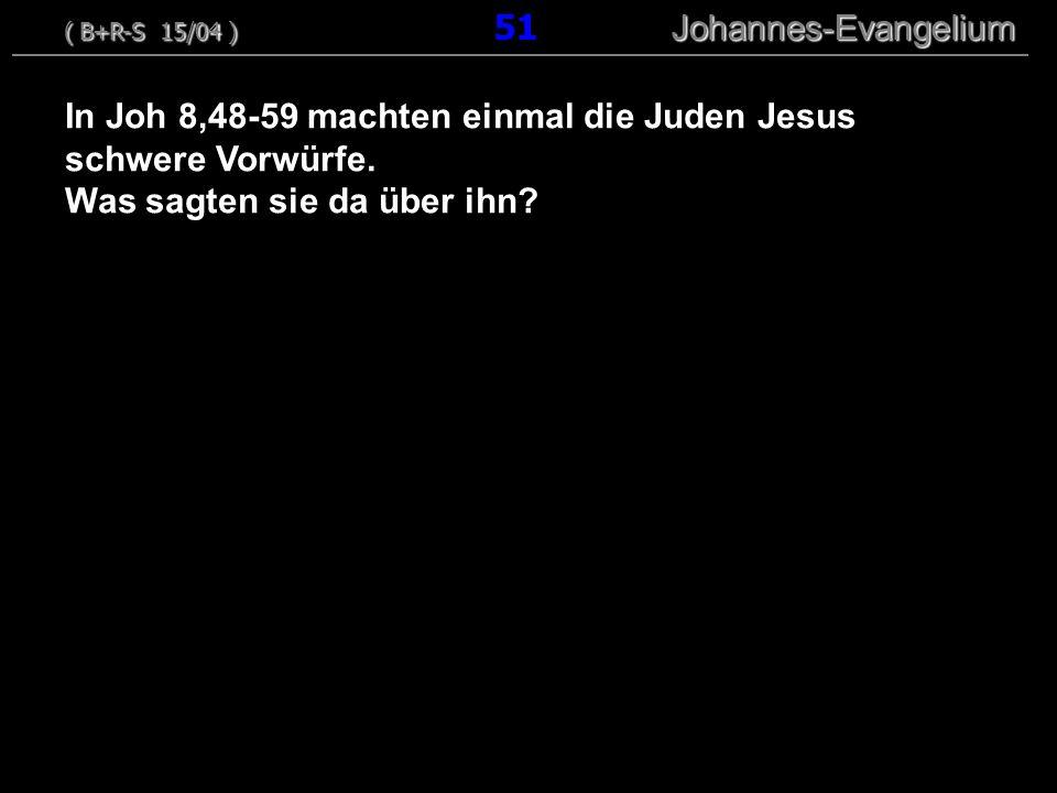 In Joh 8,48-59 machten einmal die Juden Jesus schwere Vorwürfe. Was sagten sie da über ihn? ( B+R-S 15/04 ) Johannes-Evangelium ( B+R-S 15/04 ) 51 Joh