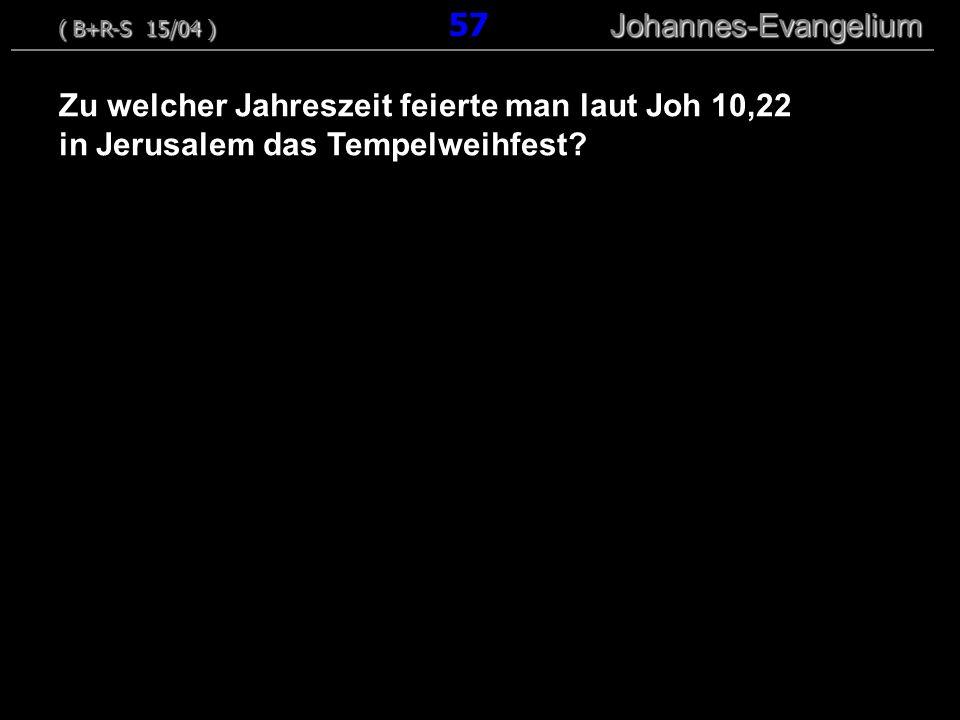 Zu welcher Jahreszeit feierte man laut Joh 10,22 in Jerusalem das Tempelweihfest? ( B+R-S 15/04 ) Johannes-Evangelium ( B+R-S 15/04 ) 57 Johannes-Evan
