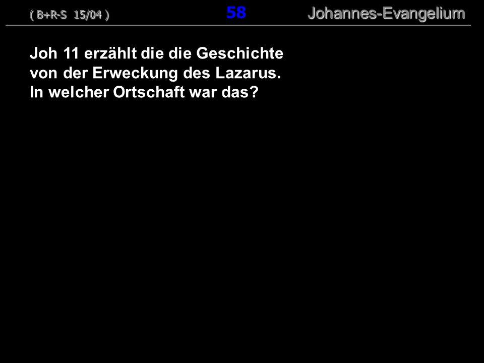 Joh 11 erzählt die die Geschichte von der Erweckung des Lazarus. In welcher Ortschaft war das? ( B+R-S 15/04 ) Johannes-Evangelium ( B+R-S 15/04 ) 58
