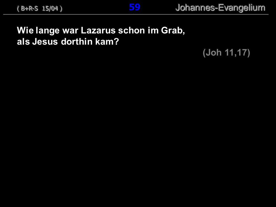 Wie lange war Lazarus schon im Grab, als Jesus dorthin kam? (Joh 11,17) ( B+R-S 15/04 ) Johannes-Evangelium ( B+R-S 15/04 ) 59 Johannes-Evangelium