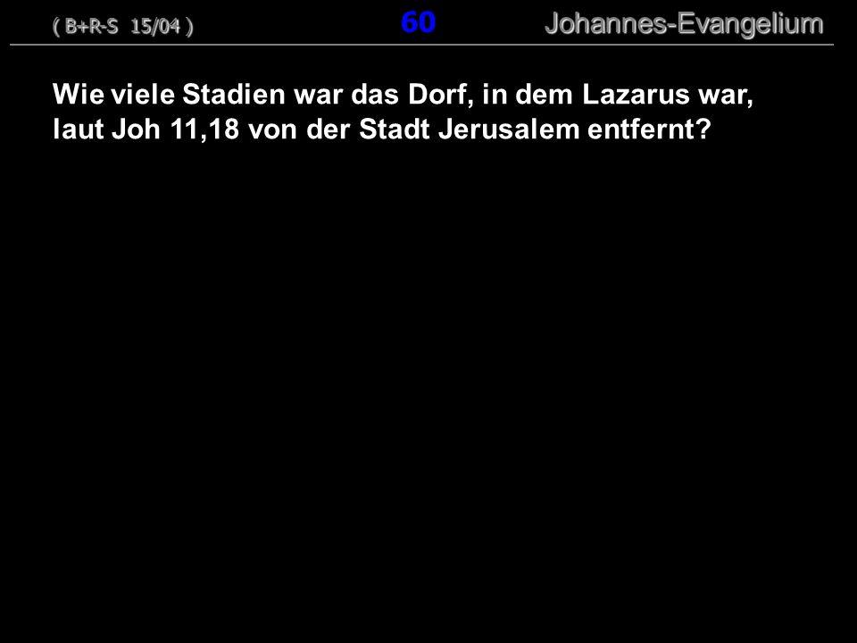 Wie viele Stadien war das Dorf, in dem Lazarus war, laut Joh 11,18 von der Stadt Jerusalem entfernt? ( B+R-S 15/04 ) Johannes-Evangelium ( B+R-S 15/04