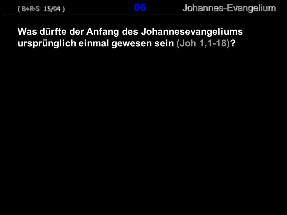 Was dürfte der Anfang des Johannesevangeliums ursprünglich einmal gewesen sein (Joh 1,1-18)? ( B+R-S 15/04 ) Johannes-Evangelium ( B+R-S 15/04 ) 06 Jo