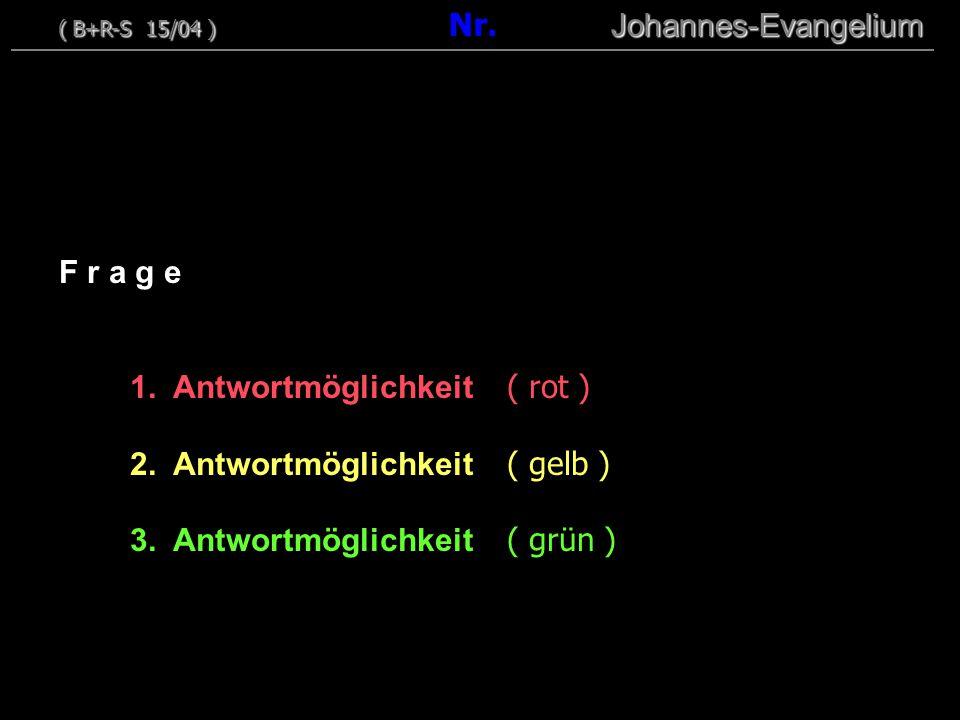 00 F r a g e 1. Antwortmöglichkeit ( rot ) 2. Antwortmöglichkeit ( gelb ) 3. Antwortmöglichkeit ( grün ) ( B+R-S 15/04 ) Johannes-Evangelium ( B+R-S 1