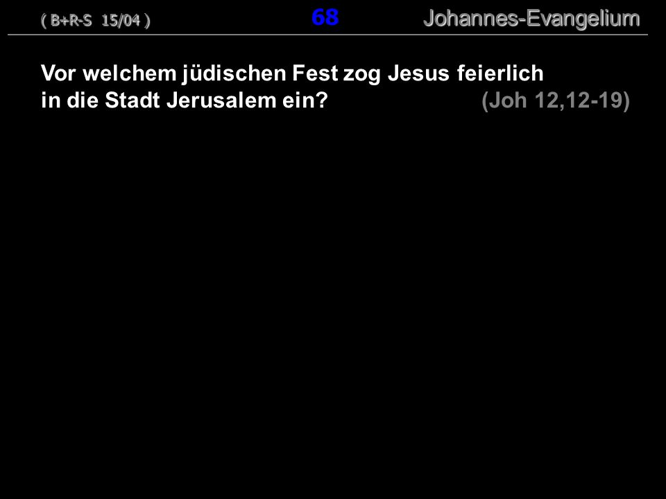 Vor welchem jüdischen Fest zog Jesus feierlich in die Stadt Jerusalem ein? (Joh 12,12-19) ( B+R-S 15/04 ) Johannes-Evangelium ( B+R-S 15/04 ) 68 Johan