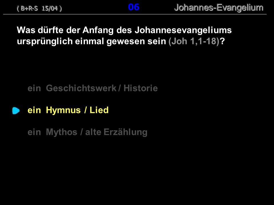 ein Geschichtswerk / Historie ein Hymnus / Lied ein Mythos / alte Erzählung Was dürfte der Anfang des Johannesevangeliums ursprünglich einmal gewesen sein (Joh 1,1-18).