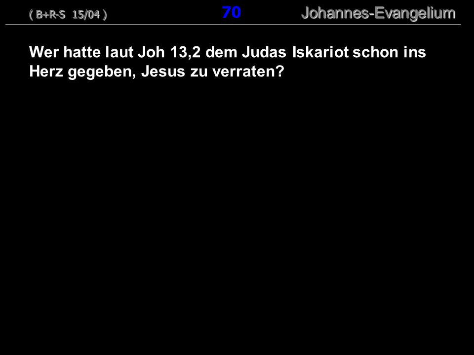 Wer hatte laut Joh 13,2 dem Judas Iskariot schon ins Herz gegeben, Jesus zu verraten? ( B+R-S 15/04 ) Johannes-Evangelium ( B+R-S 15/04 ) 70 Johannes-