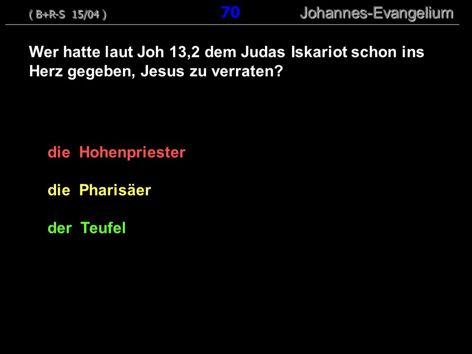 die Hohenpriester die Pharisäer der Teufel Wer hatte laut Joh 13,2 dem Judas Iskariot schon ins Herz gegeben, Jesus zu verraten? ( B+R-S 15/04 ) Johan