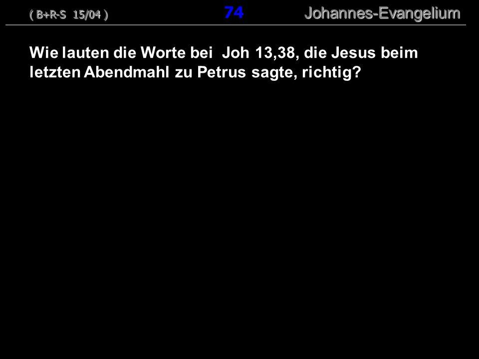 Wie lauten die Worte bei Joh 13,38, die Jesus beim letzten Abendmahl zu Petrus sagte, richtig? ( B+R-S 15/04 ) Johannes-Evangelium ( B+R-S 15/04 ) 74