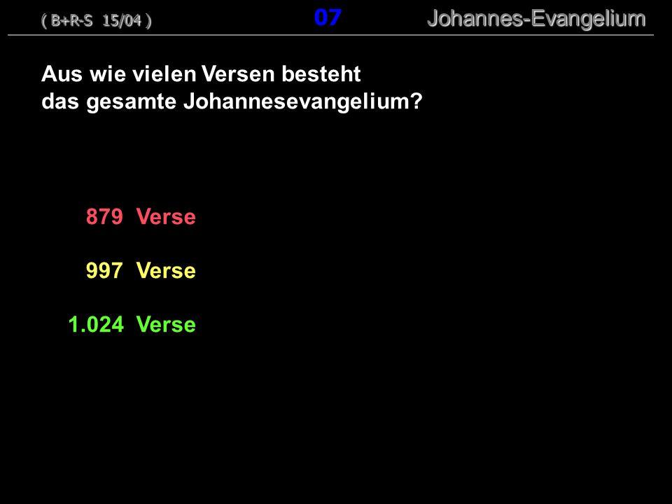 879 Verse 997 Verse 1.024 Verse Aus wie vielen Versen besteht das gesamte Johannesevangelium? ( B+R-S 15/04 ) Johannes-Evangelium ( B+R-S 15/04 ) 07 J