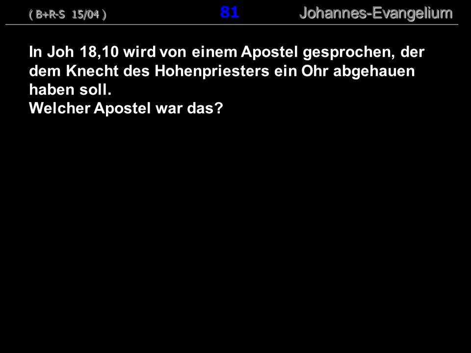 In Joh 18,10 wird von einem Apostel gesprochen, der dem Knecht des Hohenpriesters ein Ohr abgehauen haben soll. Welcher Apostel war das? ( B+R-S 15/04