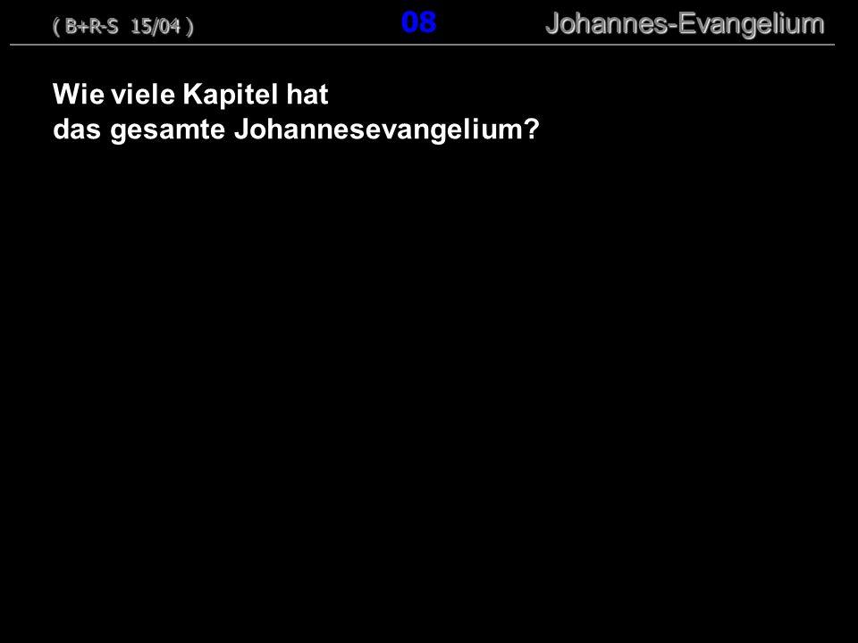 Wie viele Kapitel hat das gesamte Johannesevangelium? ( B+R-S 15/04 ) Johannes-Evangelium ( B+R-S 15/04 ) 08 Johannes-Evangelium