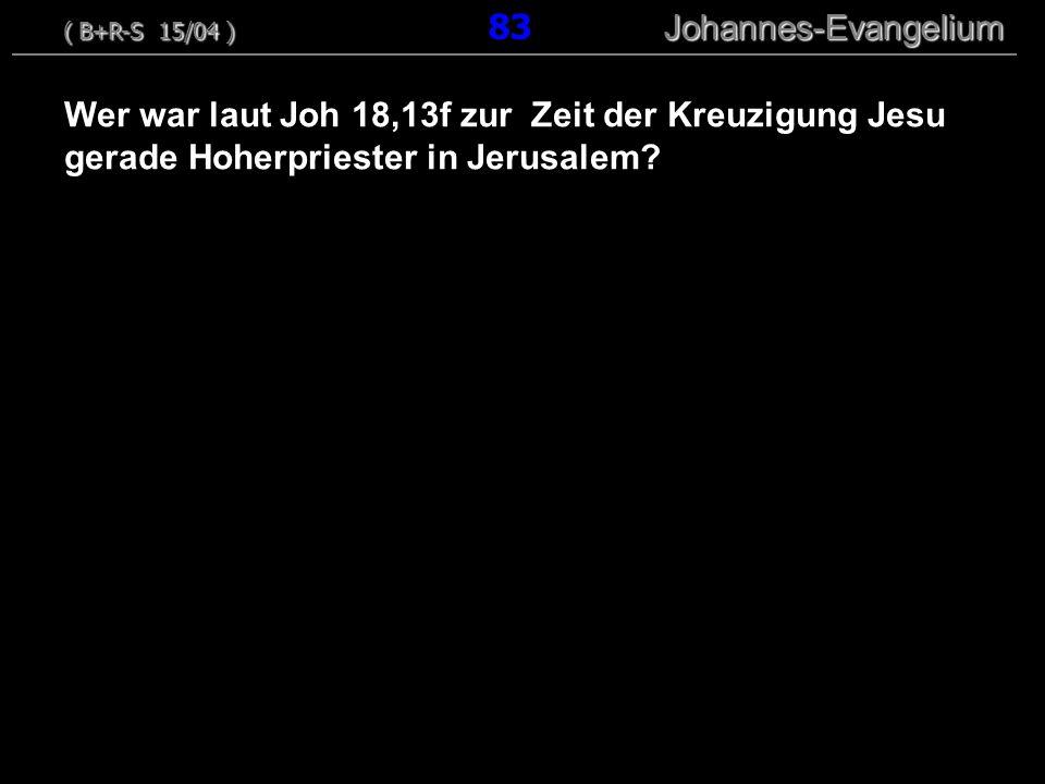 Wer war laut Joh 18,13f zur Zeit der Kreuzigung Jesu gerade Hoherpriester in Jerusalem? ( B+R-S 15/04 ) Johannes-Evangelium ( B+R-S 15/04 ) 83 Johanne