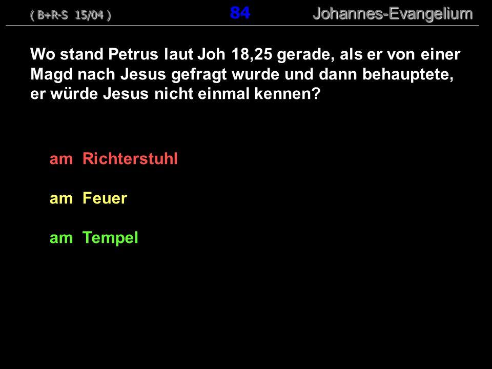 am Richterstuhl am Feuer am Tempel ( B+R-S 15/04 ) Johannes-Evangelium ( B+R-S 15/04 ) 84 Johannes-Evangelium Wo stand Petrus laut Joh 18,25 gerade, als er von einer Magd nach Jesus gefragt wurde und dann behauptete, er würde Jesus nicht einmal kennen?