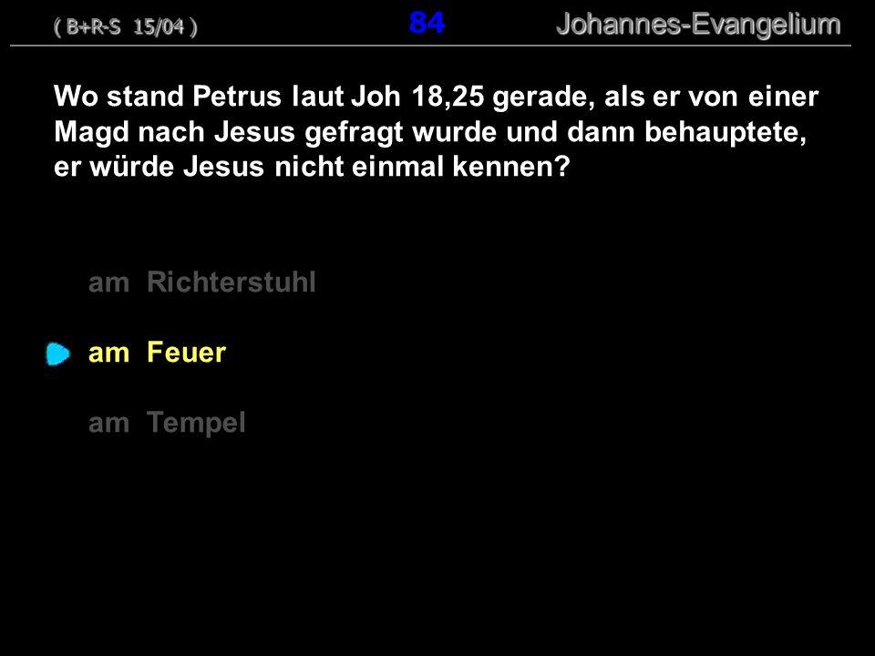 am Richterstuhl am Feuer am Tempel Wo stand Petrus laut Joh 18,25 gerade, als er von einer Magd nach Jesus gefragt wurde und dann behauptete, er würde Jesus nicht einmal kennen.