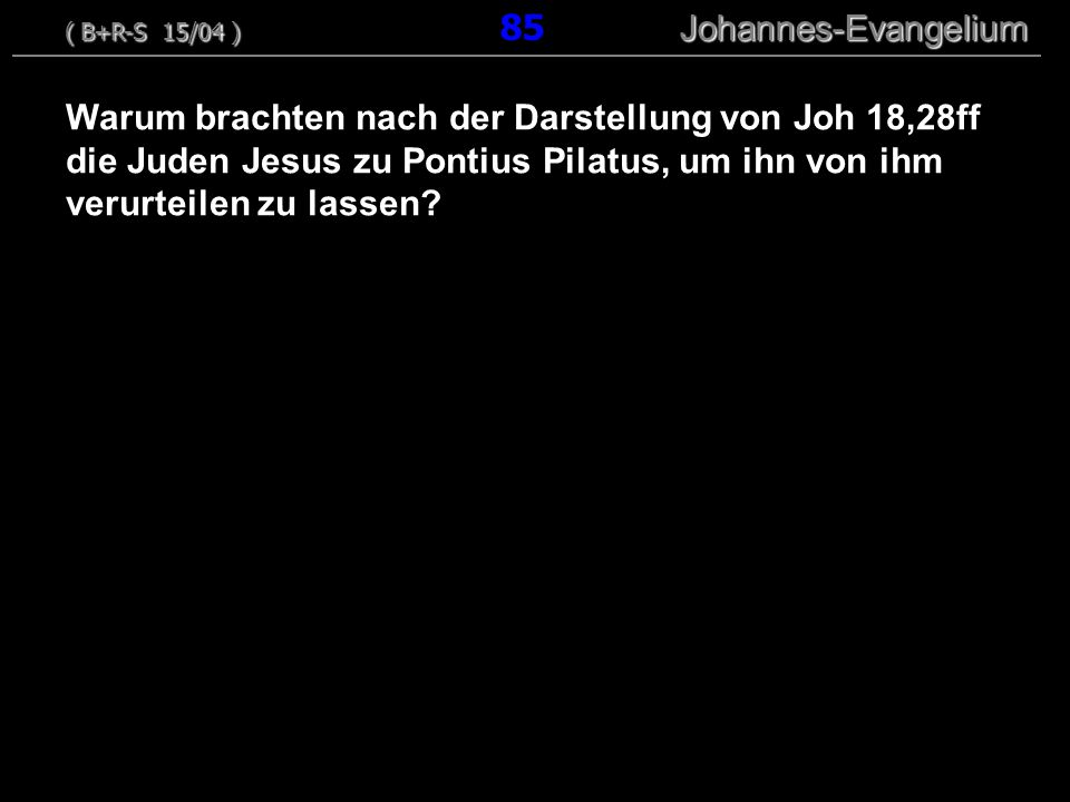 Warum brachten nach der Darstellung von Joh 18,28ff die Juden Jesus zu Pontius Pilatus, um ihn von ihm verurteilen zu lassen? ( B+R-S 15/04 ) Johannes