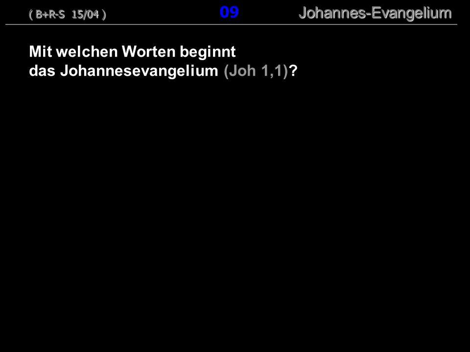 Mit welchen Worten beginnt das Johannesevangelium (Joh 1,1)? ( B+R-S 15/04 ) Johannes-Evangelium ( B+R-S 15/04 ) 09 Johannes-Evangelium