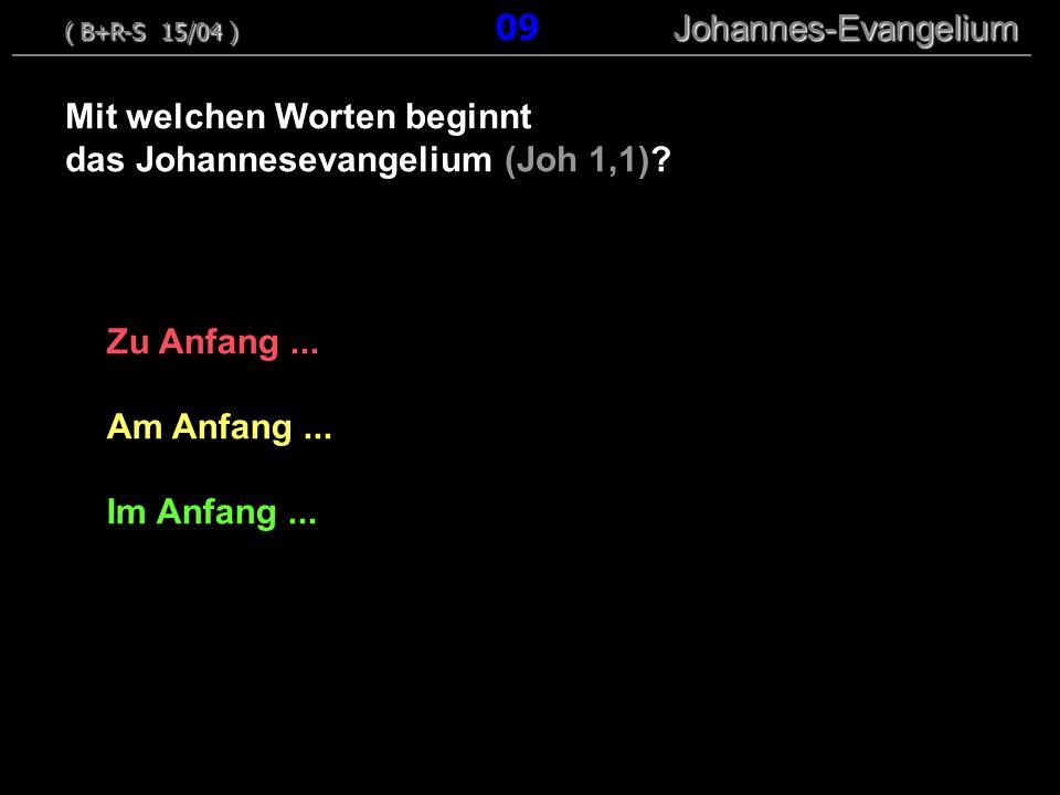 Zu Anfang... Am Anfang... Im Anfang... Mit welchen Worten beginnt das Johannesevangelium (Joh 1,1)? ( B+R-S 15/04 ) Johannes-Evangelium ( B+R-S 15/04