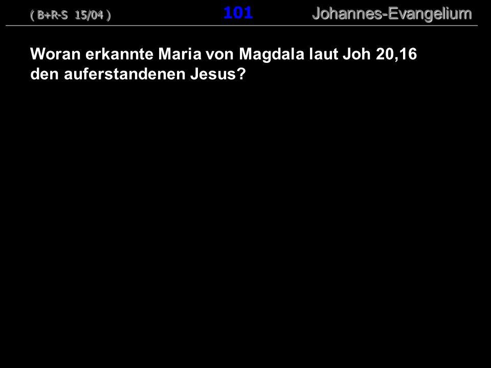 Woran erkannte Maria von Magdala laut Joh 20,16 den auferstandenen Jesus? ( B+R-S 15/04 ) Johannes-Evangelium ( B+R-S 15/04 ) 101 Johannes-Evangelium