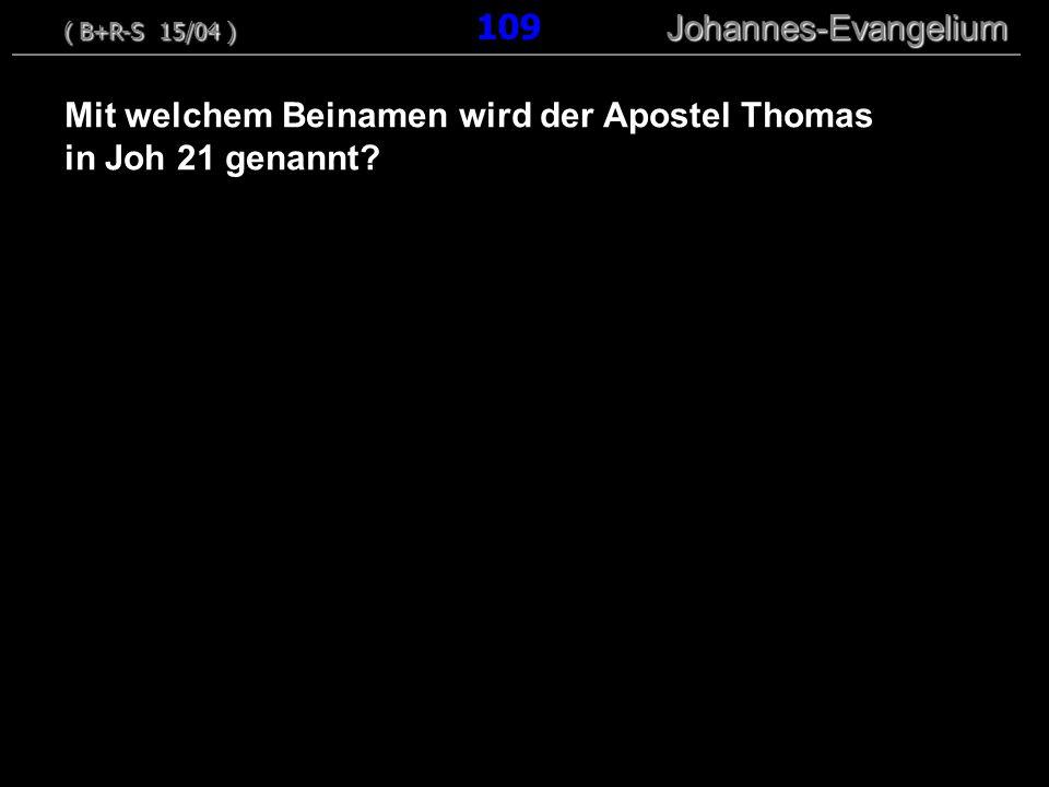 Mit welchem Beinamen wird der Apostel Thomas in Joh 21 genannt? ( B+R-S 15/04 ) Johannes-Evangelium ( B+R-S 15/04 ) 109 Johannes-Evangelium
