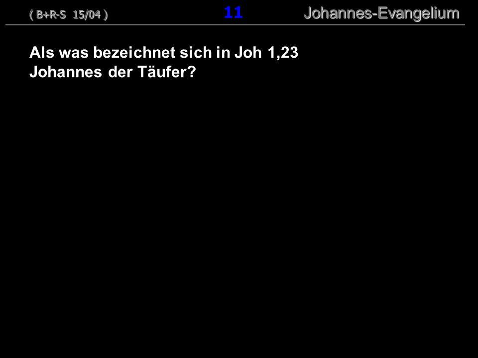 Als was bezeichnet sich in Joh 1,23 Johannes der Täufer? ( B+R-S 15/04 ) Johannes-Evangelium ( B+R-S 15/04 ) 11 Johannes-Evangelium