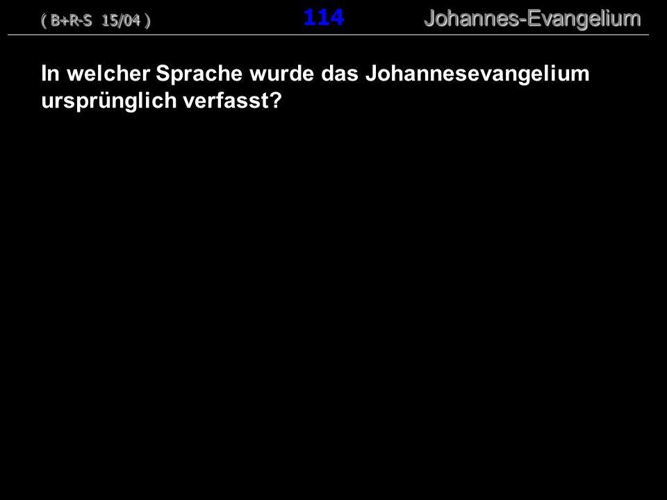 In welcher Sprache wurde das Johannesevangelium ursprünglich verfasst? ( B+R-S 15/04 ) Johannes-Evangelium ( B+R-S 15/04 ) 114 Johannes-Evangelium