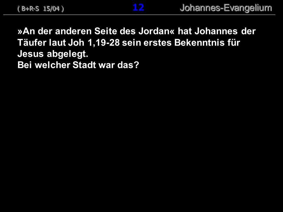 »An der anderen Seite des Jordan« hat Johannes der Täufer laut Joh 1,19-28 sein erstes Bekenntnis für Jesus abgelegt. Bei welcher Stadt war das? ( B+R