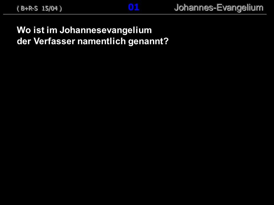Wo ist im Johannesevangelium der Verfasser namentlich genannt? ( B+R-S 15/04 ) Johannes-Evangelium ( B+R-S 15/04 ) 01 Johannes-Evangelium