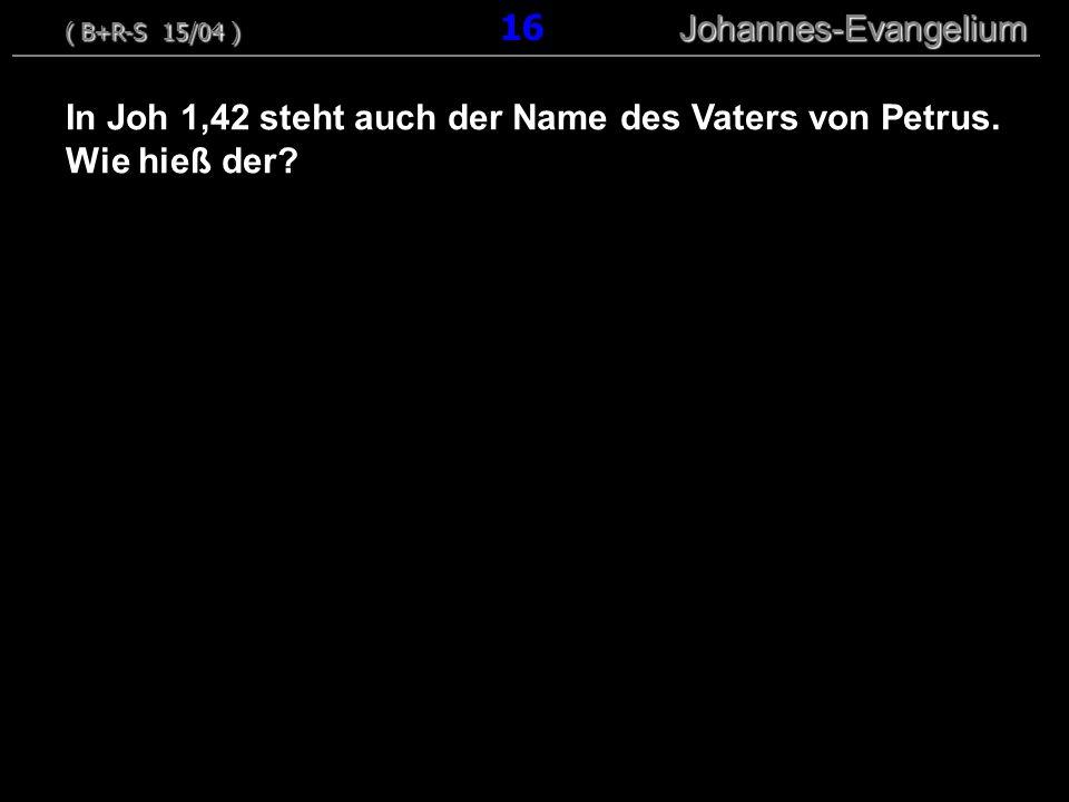 In Joh 1,42 steht auch der Name des Vaters von Petrus. Wie hieß der? ( B+R-S 15/04 ) Johannes-Evangelium ( B+R-S 15/04 ) 16 Johannes-Evangelium
