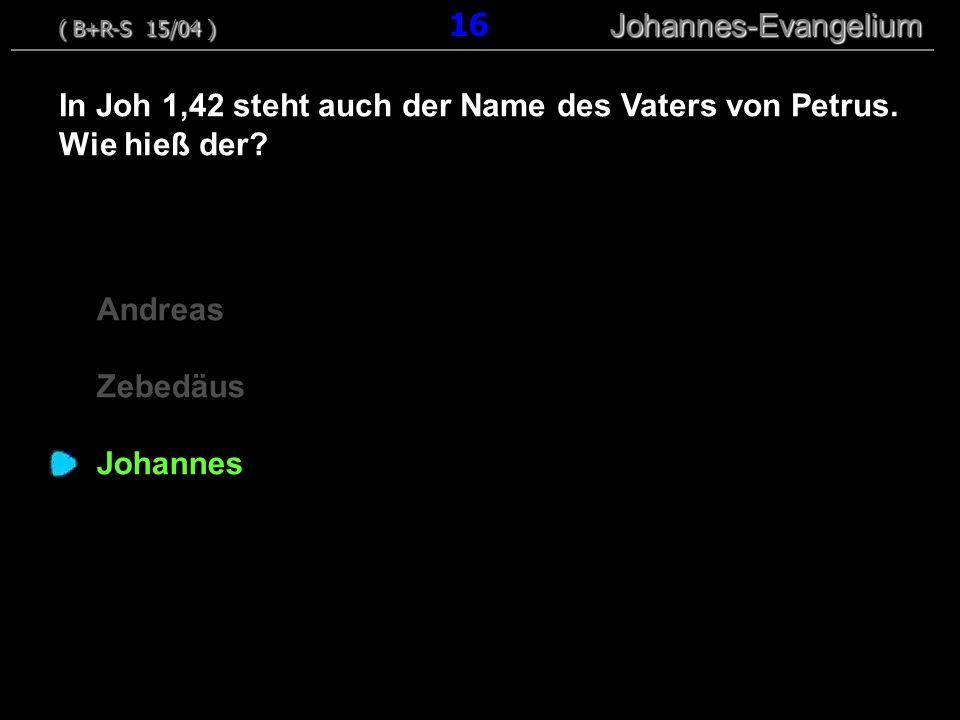 Andreas Zebedäus Johannes In Joh 1,42 steht auch der Name des Vaters von Petrus. Wie hieß der? ( B+R-S 15/04 ) Johannes-Evangelium ( B+R-S 15/04 ) 16