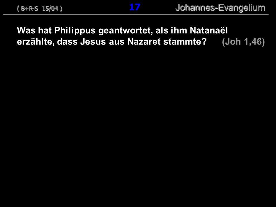 Was hat Philippus geantwortet, als ihm Natanaël erzählte, dass Jesus aus Nazaret stammte? (Joh 1,46) ( B+R-S 15/04 ) Johannes-Evangelium ( B+R-S 15/04