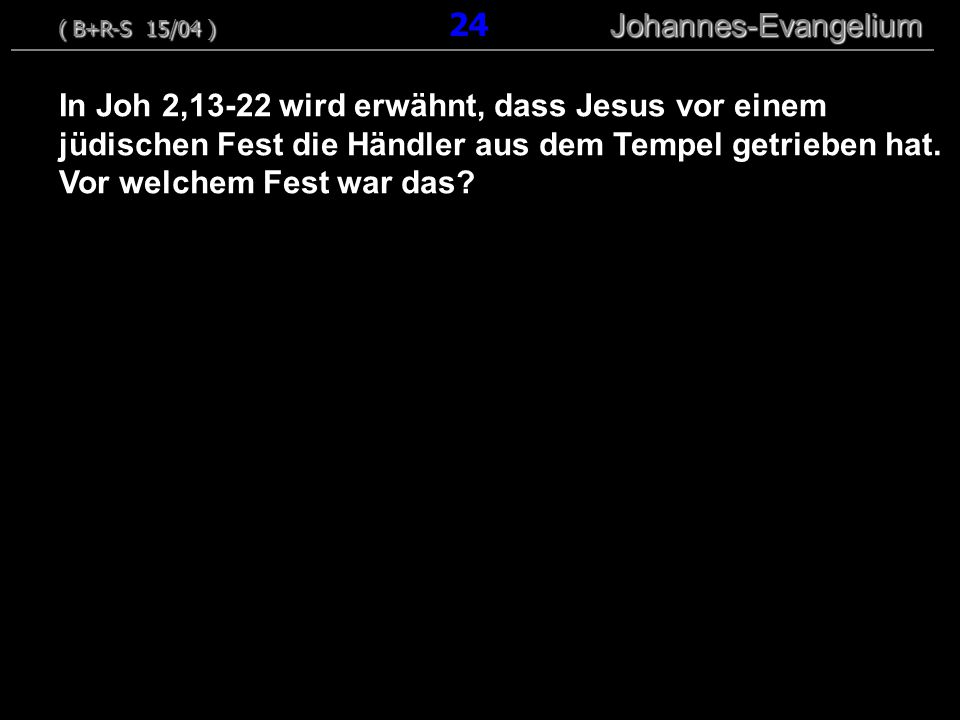 In Joh 2,13-22 wird erwähnt, dass Jesus vor einem jüdischen Fest die Händler aus dem Tempel getrieben hat. Vor welchem Fest war das? ( B+R-S 15/04 ) J