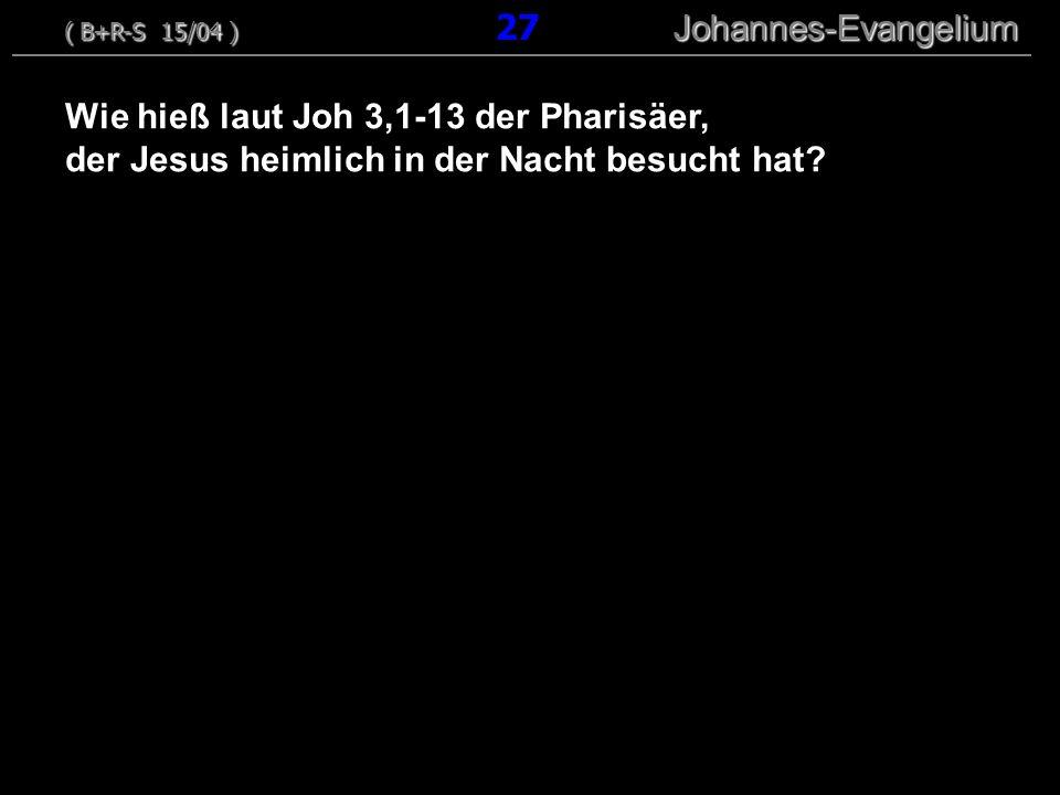 Wie hieß laut Joh 3,1-13 der Pharisäer, der Jesus heimlich in der Nacht besucht hat? ( B+R-S 15/04 ) Johannes-Evangelium ( B+R-S 15/04 ) 27 Johannes-E