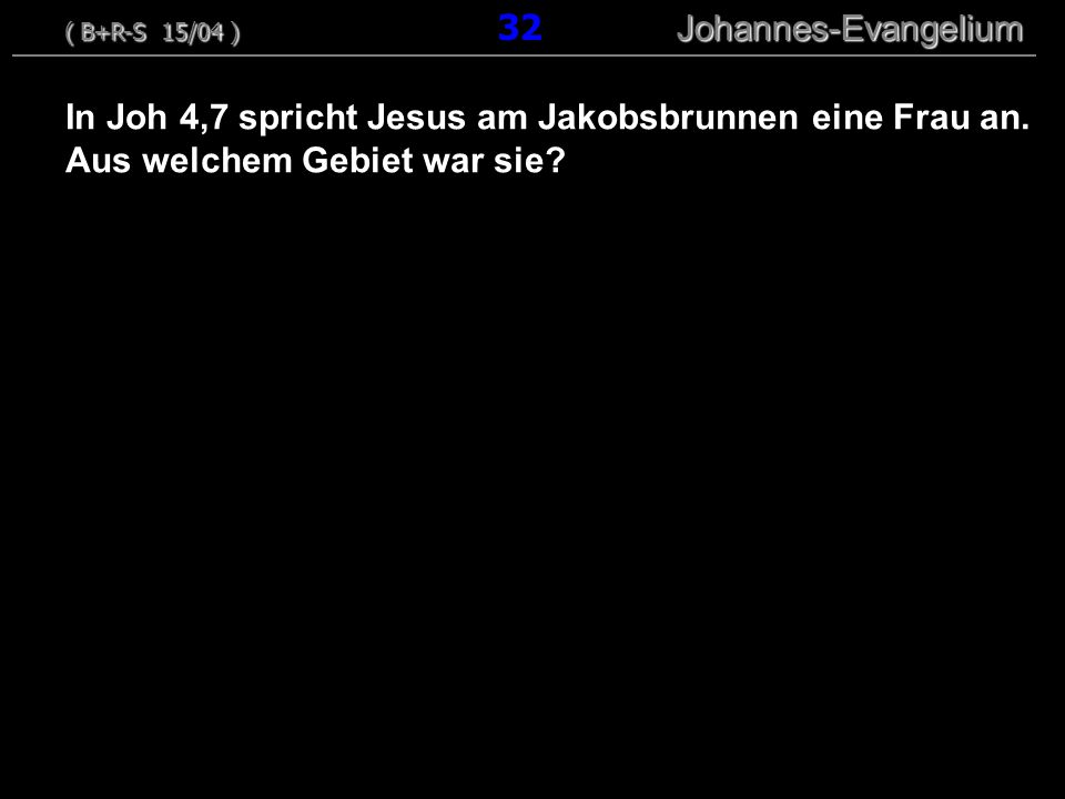 In Joh 4,7 spricht Jesus am Jakobsbrunnen eine Frau an. Aus welchem Gebiet war sie? ( B+R-S 15/04 ) Johannes-Evangelium ( B+R-S 15/04 ) 32 Johannes-Ev