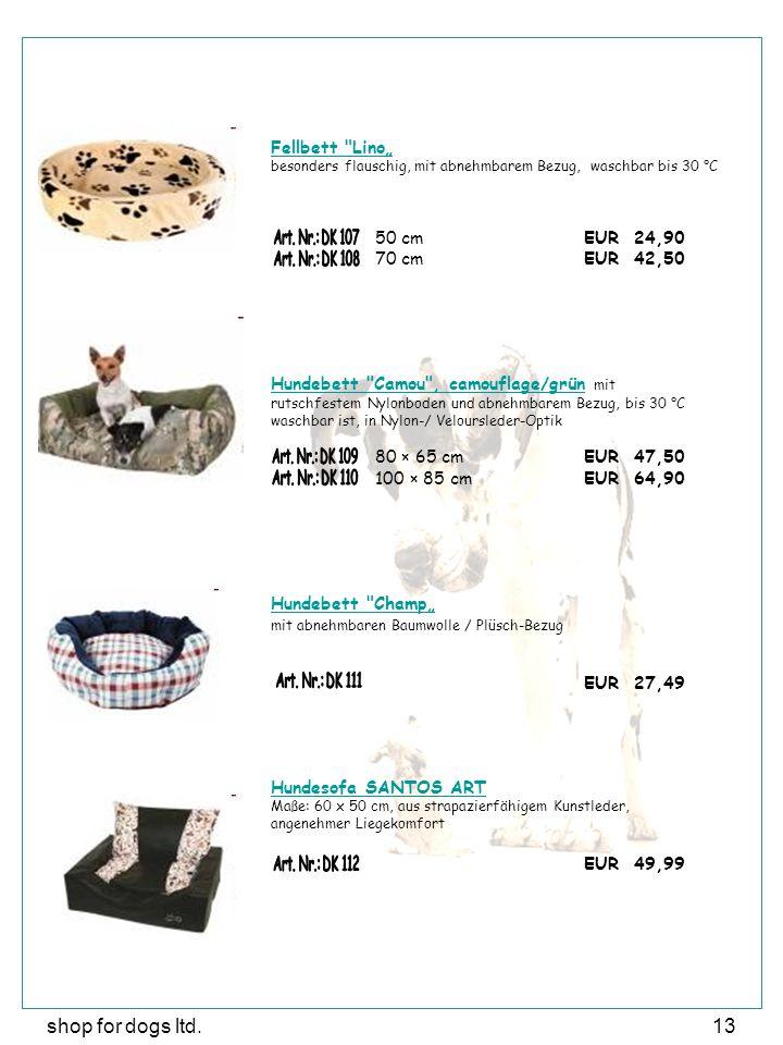 """shop for dogs ltd.13 Fellbett Lino"""" besonders flauschig, mit abnehmbarem Bezug, waschbar bis 30 °C 50 cmEUR 24,90 70 cmEUR 42,50 Hundebett Camou , camouflage/grünHundebett Camou , camouflage/grün mit rutschfestem Nylonboden und abnehmbarem Bezug, bis 30 °C waschbar ist, in Nylon-/ Veloursleder-Optik 80 × 65 cmEUR 47,50 100 × 85 cm EUR 64,90 Hundebett Champ"""" mit abnehmbaren Baumwolle / Plüsch-Bezug EUR 27,49 Hundesofa SANTOS ART Maße: 60 x 50 cm, aus strapazierfähigem Kunstleder, angenehmer Liegekomfort EUR 49,99"""