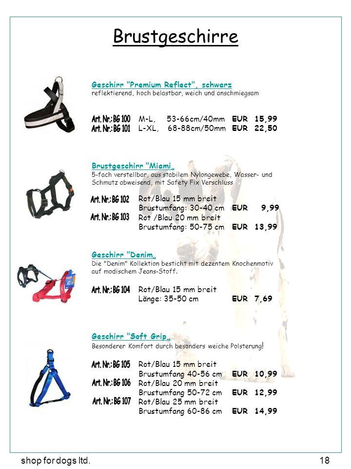 """shop for dogs ltd.18 Brustgeschirre Geschirr Premium Reflect , schwarz reflektierend, hoch belastbar, weich und anschmiegsam M-L, 53-66cm/40mmEUR 15,99 L-XL, 68-88cm/50mmEUR 22,50 Brustgeschirr Miami"""" 5-fach verstellbar, aus stabilem Nylongewebe, Wasser- und Schmutz abweisend, mit Safety Fix Verschluss Rot/Blau 15 mm breit Brustumfang: 30-40 cmEUR 9,99 Rot /Blau 20 mm breit Brustumfang: 50-75 cmEUR 13,99 Geschirr Denim"""" Die Denim Kollektion besticht mit dezentem Knochenmotiv auf modischem Jeans-Stoff."""