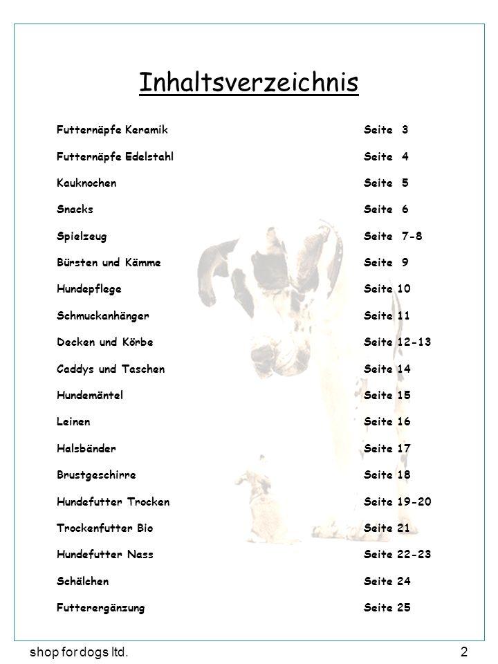 shop for dogs ltd.2 Inhaltsverzeichnis Futternäpfe KeramikSeite 3 Futternäpfe EdelstahlSeite 4 KauknochenSeite 5 SnacksSeite 6 SpielzeugSeite 7-8 Bürsten und KämmeSeite 9 HundepflegeSeite 10 SchmuckanhängerSeite 11 Decken und KörbeSeite 12-13 Caddys und TaschenSeite 14 HundemäntelSeite 15 LeinenSeite 16 HalsbänderSeite 17 BrustgeschirreSeite 18 Hundefutter TrockenSeite 19-20 Trockenfutter BioSeite 21 Hundefutter NassSeite 22-23 SchälchenSeite 24 FutterergänzungSeite 25